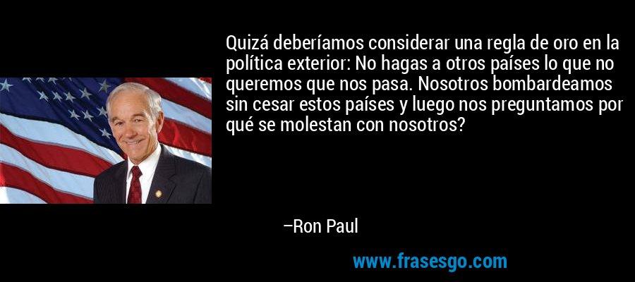 Quizá deberíamos considerar una regla de oro en la política exterior: No hagas a otros países lo que no queremos que nos pasa. Nosotros bombardeamos sin cesar estos países y luego nos preguntamos por qué se molestan con nosotros? – Ron Paul