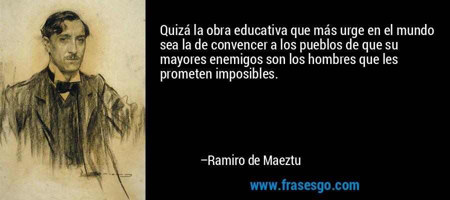 Quizá la obra educativa que más urge en el mundo sea la de convencer a los pueblos de que su mayores enemigos son los hombres que les prometen imposibles. – Ramiro de Maeztu