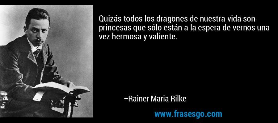 Quizás todos los dragones de nuestra vida son princesas que sólo están a la espera de vernos una vez hermosa y valiente. – Rainer Maria Rilke