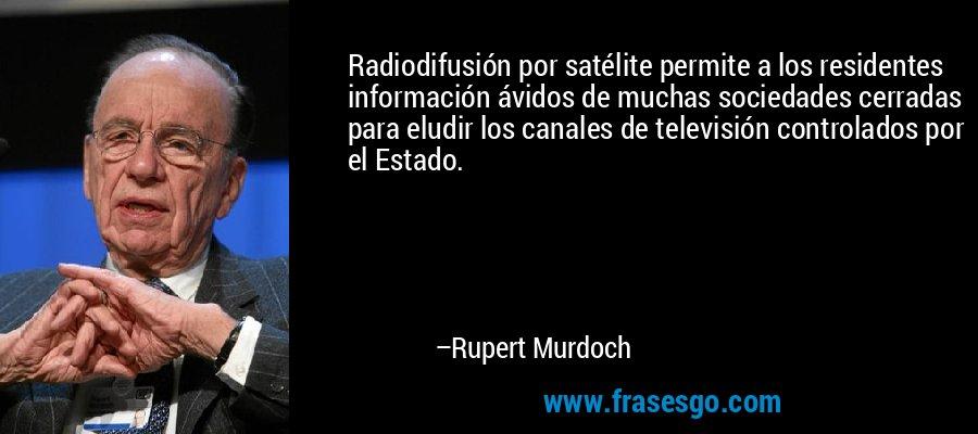 Radiodifusión por satélite permite a los residentes información ávidos de muchas sociedades cerradas para eludir los canales de televisión controlados por el Estado. – Rupert Murdoch