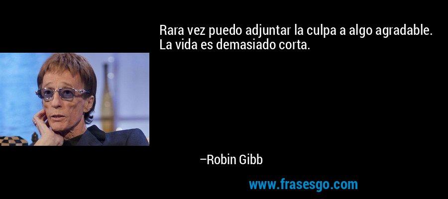 Rara vez puedo adjuntar la culpa a algo agradable. La vida es demasiado corta. – Robin Gibb