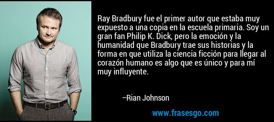 Ray Bradbury fue el primer autor que estaba muy expuesto a una copia en la escuela primaria. Soy un gran fan Philip K. Dick, pero la emoción y la humanidad que Bradbury trae sus historias y la forma en que utiliza la ciencia ficción para llegar al corazón humano es algo que es único y para mí muy influyente. – Rian Johnson