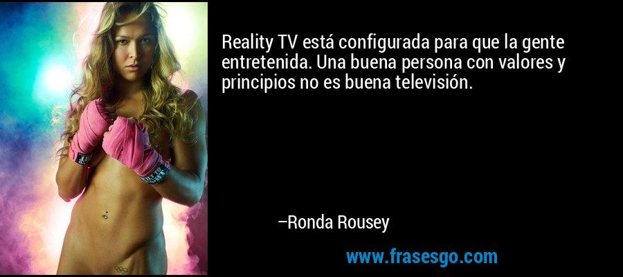 Reality TV está configurada para que la gente entretenida. Una buena persona con valores y principios no es buena televisión. – Ronda Rousey