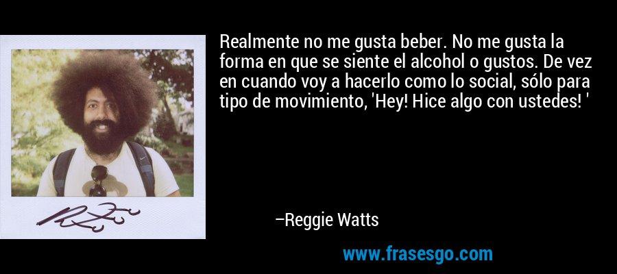 Realmente no me gusta beber. No me gusta la forma en que se siente el alcohol o gustos. De vez en cuando voy a hacerlo como lo social, sólo para tipo de movimiento, 'Hey! Hice algo con ustedes! ' – Reggie Watts
