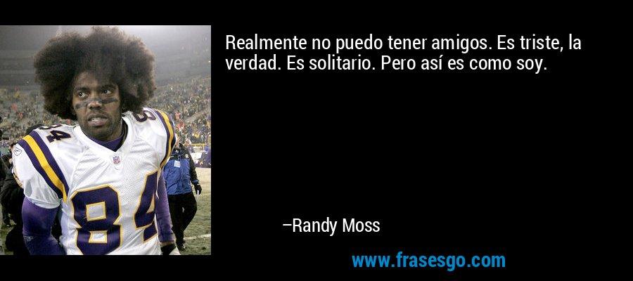 Realmente no puedo tener amigos. Es triste, la verdad. Es solitario. Pero así es como soy. – Randy Moss