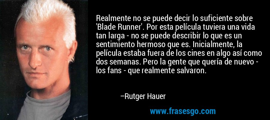 Realmente no se puede decir lo suficiente sobre 'Blade Runner'. Por esta película tuviera una vida tan larga - no se puede describir lo que es un sentimiento hermoso que es. Inicialmente, la película estaba fuera de los cines en algo así como dos semanas. Pero la gente que quería de nuevo - los fans - que realmente salvaron. – Rutger Hauer