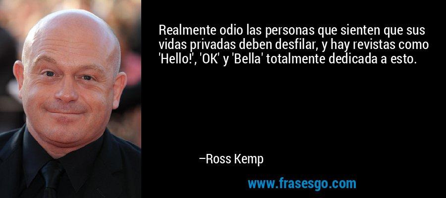 Realmente odio las personas que sienten que sus vidas privadas deben desfilar, y hay revistas como 'Hello!', 'OK' y 'Bella' totalmente dedicada a esto. – Ross Kemp