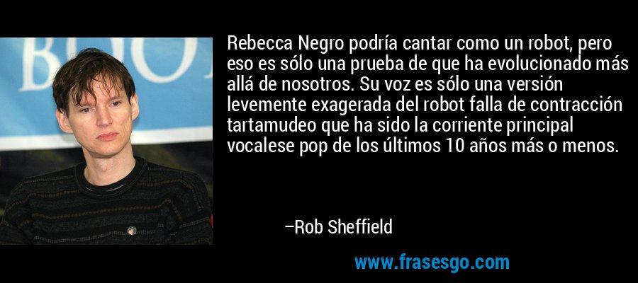 Rebecca Negro podría cantar como un robot, pero eso es sólo una prueba de que ha evolucionado más allá de nosotros. Su voz es sólo una versión levemente exagerada del robot falla de contracción tartamudeo que ha sido la corriente principal vocalese pop de los últimos 10 años más o menos. – Rob Sheffield