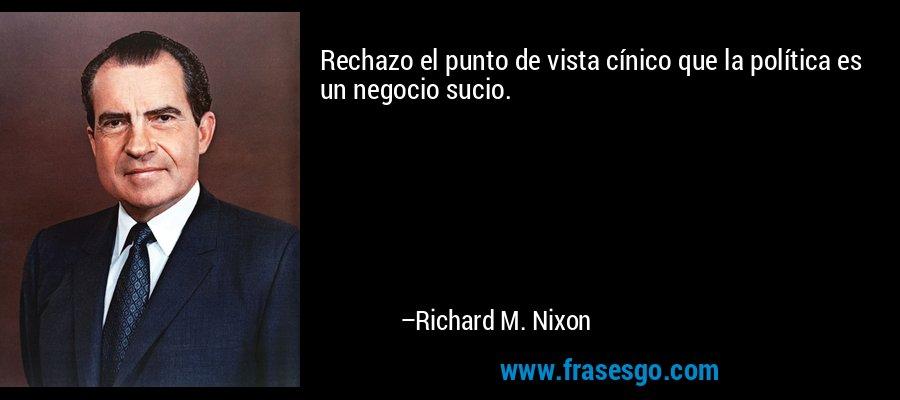 Rechazo el punto de vista cínico que la política es un negocio sucio. – Richard M. Nixon