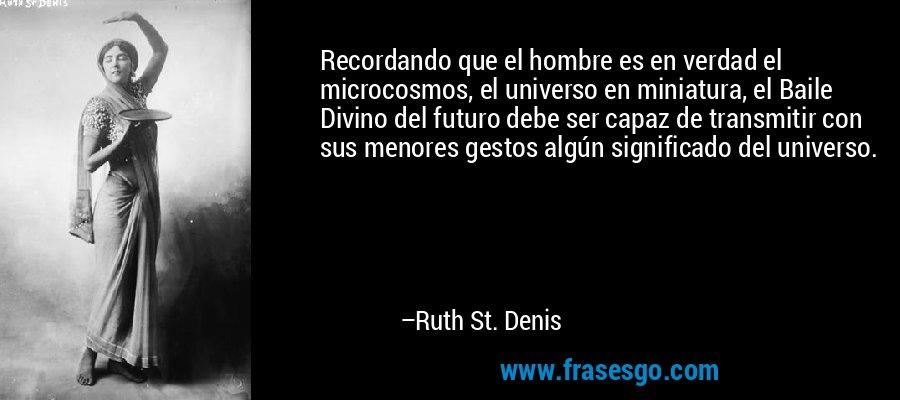 Recordando que el hombre es en verdad el microcosmos, el universo en miniatura, el Baile Divino del futuro debe ser capaz de transmitir con sus menores gestos algún significado del universo. – Ruth St. Denis