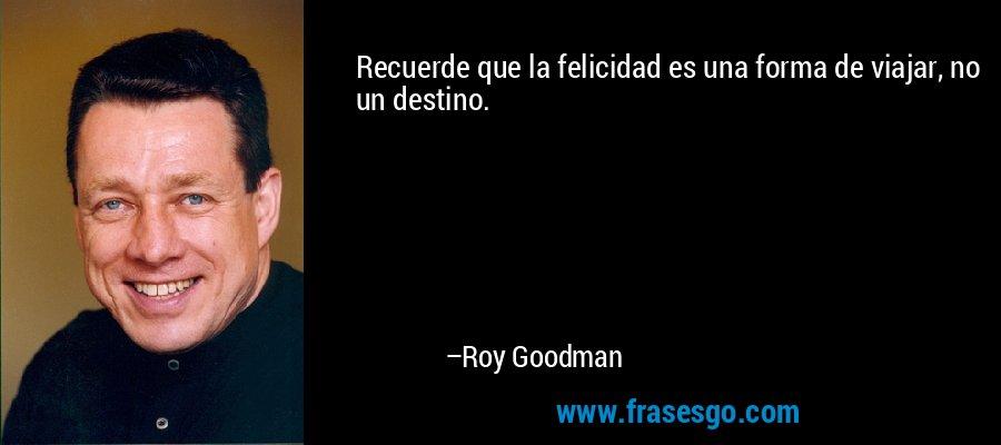 Recuerde que la felicidad es una forma de viajar, no un destino. – Roy Goodman