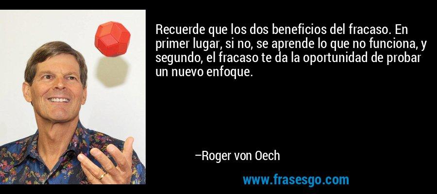 Recuerde que los dos beneficios del fracaso. En primer lugar, si no, se aprende lo que no funciona, y segundo, el fracaso te da la oportunidad de probar un nuevo enfoque. – Roger von Oech