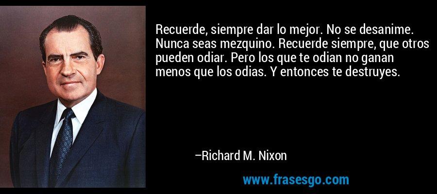 Recuerde, siempre dar lo mejor. No se desanime. Nunca seas mezquino. Recuerde siempre, que otros pueden odiar. Pero los que te odian no ganan menos que los odias. Y entonces te destruyes. – Richard M. Nixon