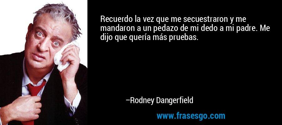 Recuerdo la vez que me secuestraron y me mandaron a un pedazo de mi dedo a mi padre. Me dijo que quería más pruebas. – Rodney Dangerfield