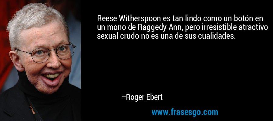 Reese Witherspoon es tan lindo como un botón en un mono de Raggedy Ann, pero irresistible atractivo sexual crudo no es una de sus cualidades. – Roger Ebert