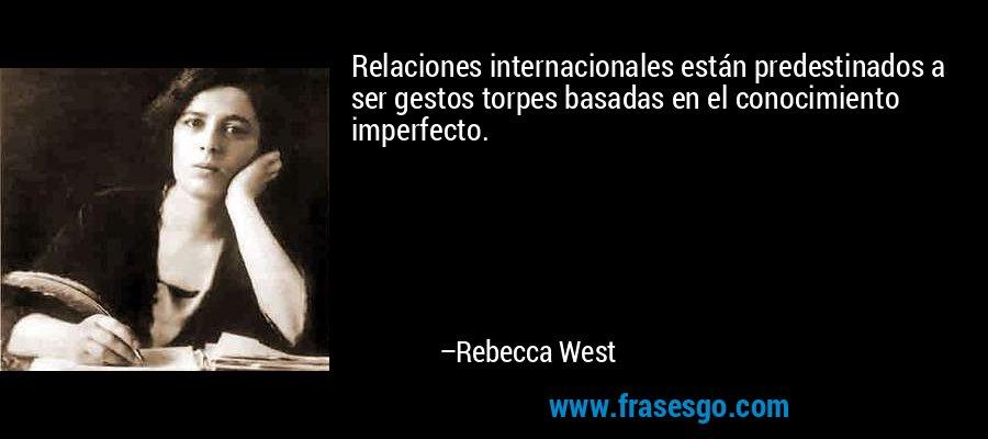 Relaciones internacionales están predestinados a ser gestos torpes basadas en el conocimiento imperfecto. – Rebecca West