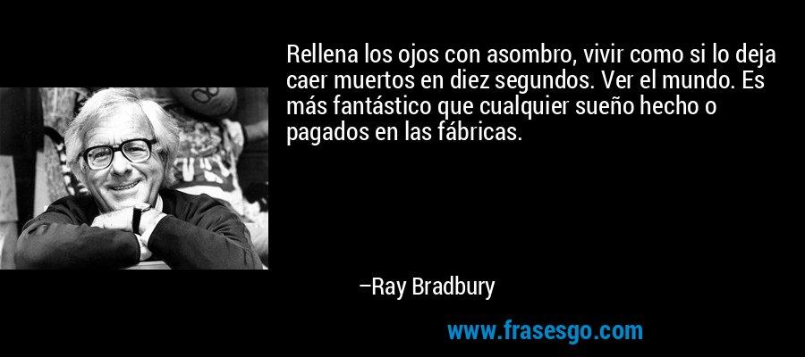 Rellena los ojos con asombro, vivir como si lo deja caer muertos en diez segundos. Ver el mundo. Es más fantástico que cualquier sueño hecho o pagados en las fábricas. – Ray Bradbury