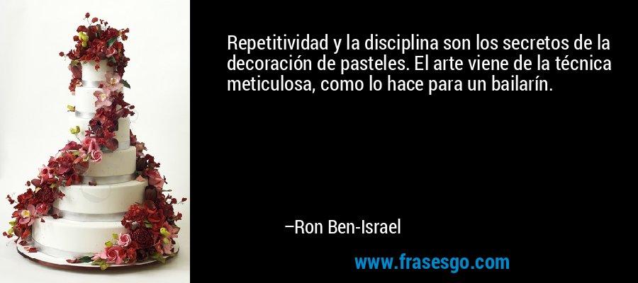 Repetitividad y la disciplina son los secretos de la decoración de pasteles. El arte viene de la técnica meticulosa, como lo hace para un bailarín. – Ron Ben-Israel