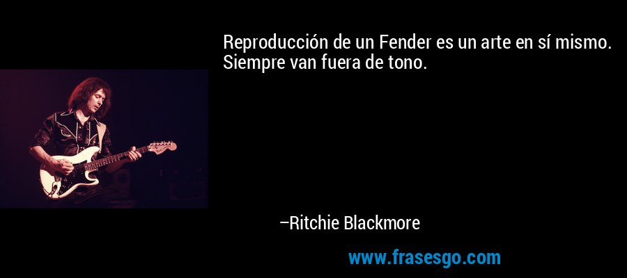 Reproducción de un Fender es un arte en sí mismo. Siempre van fuera de tono. – Ritchie Blackmore