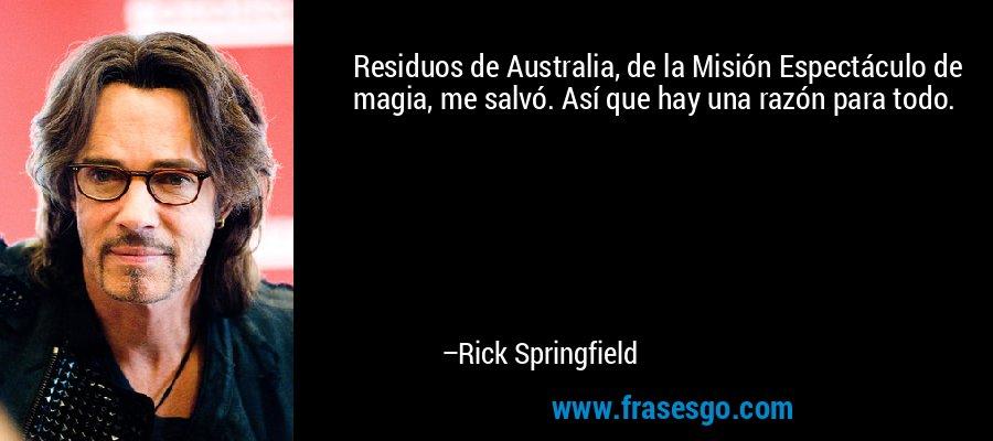 Residuos de Australia, de la Misión Espectáculo de magia, me salvó. Así que hay una razón para todo. – Rick Springfield