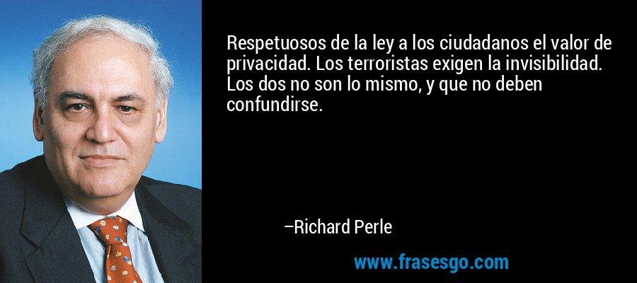 Respetuosos de la ley a los ciudadanos el valor de privacidad. Los terroristas exigen la invisibilidad. Los dos no son lo mismo, y que no deben confundirse. – Richard Perle