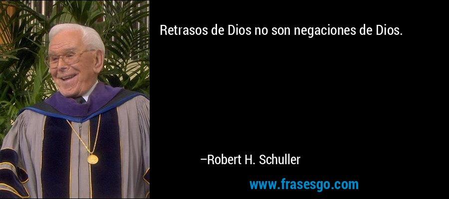 Retrasos de Dios no son negaciones de Dios. – Robert H. Schuller