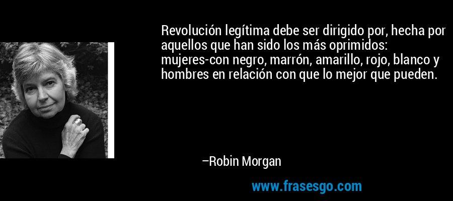 Revolución legítima debe ser dirigido por, hecha por aquellos que han sido los más oprimidos: mujeres-con negro, marrón, amarillo, rojo, blanco y hombres en relación con que lo mejor que pueden. – Robin Morgan