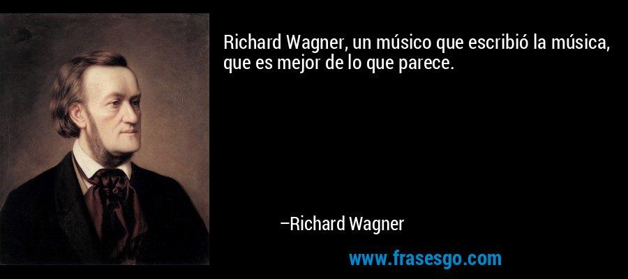 Richard Wagner, un músico que escribió la música, que es mejor de lo que parece. – Richard Wagner