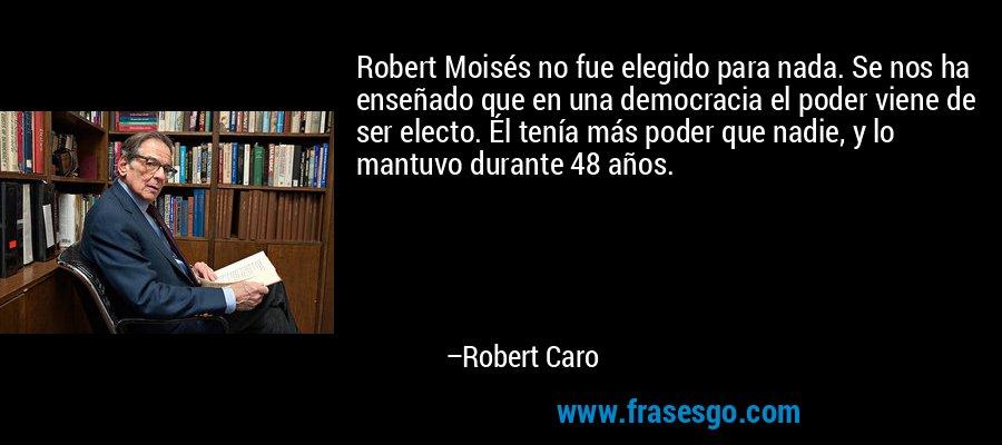 Robert Moisés no fue elegido para nada. Se nos ha enseñado que en una democracia el poder viene de ser electo. Él tenía más poder que nadie, y lo mantuvo durante 48 años. – Robert Caro