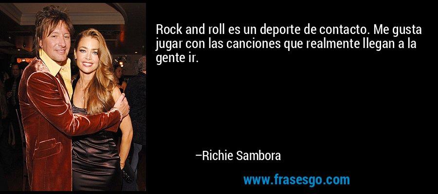 Rock and roll es un deporte de contacto. Me gusta jugar con las canciones que realmente llegan a la gente ir. – Richie Sambora