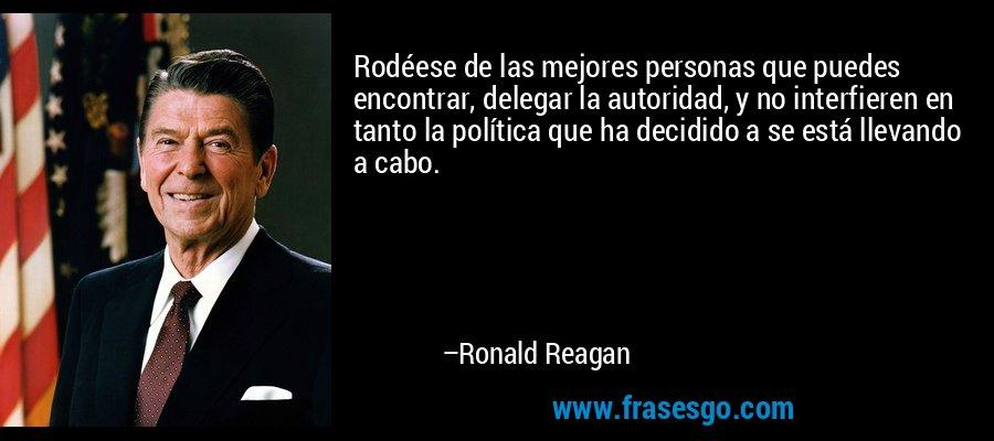 Rodéese de las mejores personas que puedes encontrar, delegar la autoridad, y no interfieren en tanto la política que ha decidido a se está llevando a cabo. – Ronald Reagan