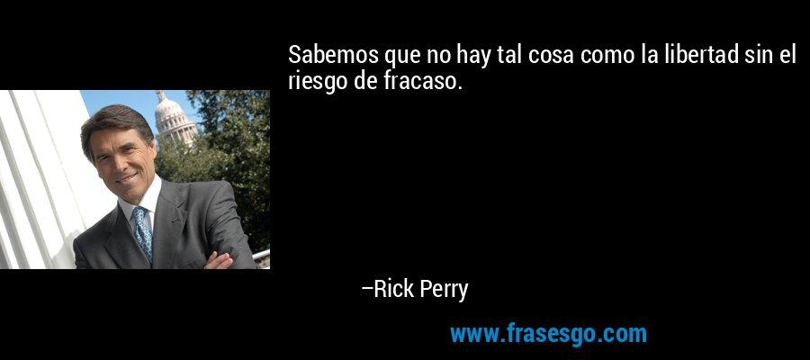 Sabemos que no hay tal cosa como la libertad sin el riesgo de fracaso. – Rick Perry