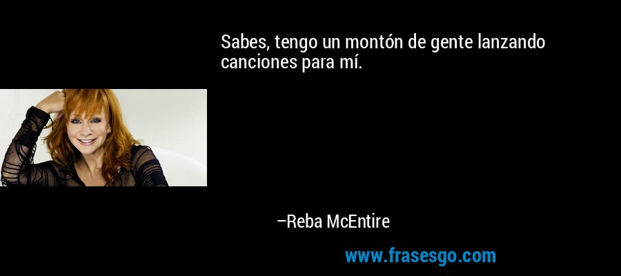 Sabes, tengo un montón de gente lanzando canciones para mí. – Reba McEntire