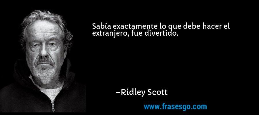 Sabía exactamente lo que debe hacer el extranjero, fue divertido. – Ridley Scott