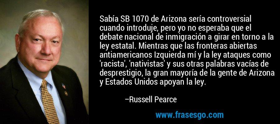 Sabía SB 1070 de Arizona sería controversial cuando introduje, pero yo no esperaba que el debate nacional de inmigración a girar en torno a la ley estatal. Mientras que las fronteras abiertas antiamericanos Izquierda mí y la ley ataques como 'racista', 'nativistas' y sus otras palabras vacías de desprestigio, la gran mayoría de la gente de Arizona y Estados Unidos apoyan la ley. – Russell Pearce