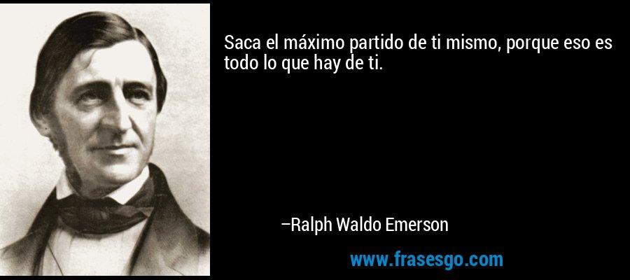 Saca el máximo partido de ti mismo, porque eso es todo lo que hay de ti. – Ralph Waldo Emerson