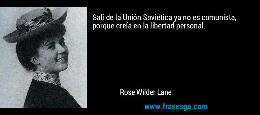 Salí de la Unión Soviética ya no es comunista, porque creía en la libertad personal. – Rose Wilder Lane