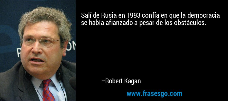 Salí de Rusia en 1993 confía en que la democracia se había afianzado a pesar de los obstáculos. – Robert Kagan
