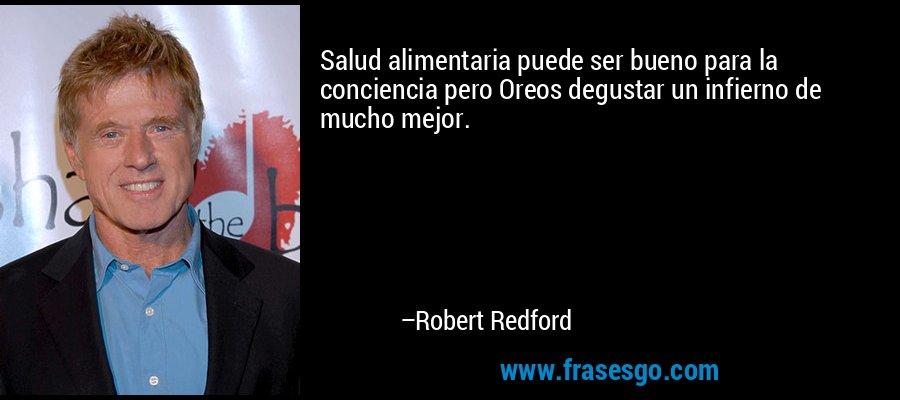 Salud alimentaria puede ser bueno para la conciencia pero Oreos degustar un infierno de mucho mejor. – Robert Redford