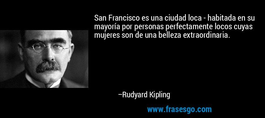 San Francisco es una ciudad loca - habitada en su mayoría por personas perfectamente locos cuyas mujeres son de una belleza extraordinaria. – Rudyard Kipling