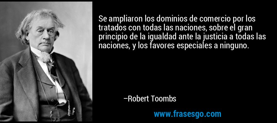 Se ampliaron los dominios de comercio por los tratados con todas las naciones, sobre el gran principio de la igualdad ante la justicia a todas las naciones, y los favores especiales a ninguno. – Robert Toombs