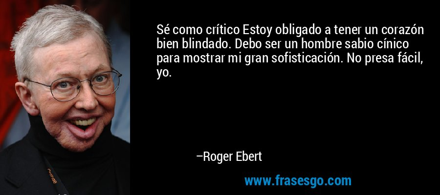 Sé como crítico Estoy obligado a tener un corazón bien blindado. Debo ser un hombre sabio cínico para mostrar mi gran sofisticación. No presa fácil, yo. – Roger Ebert