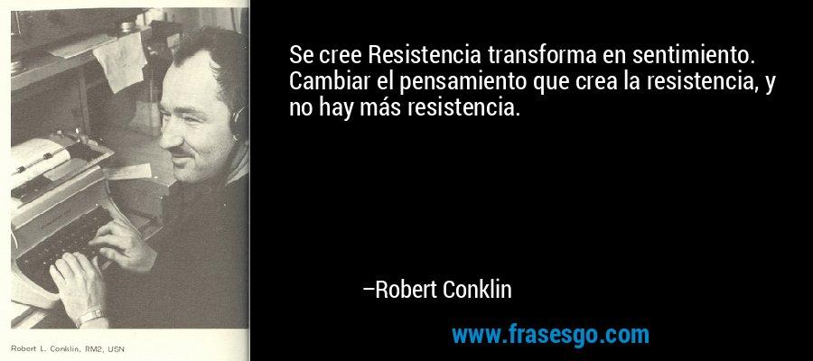 Se cree Resistencia transforma en sentimiento. Cambiar el pensamiento que crea la resistencia, y no hay más resistencia. – Robert Conklin