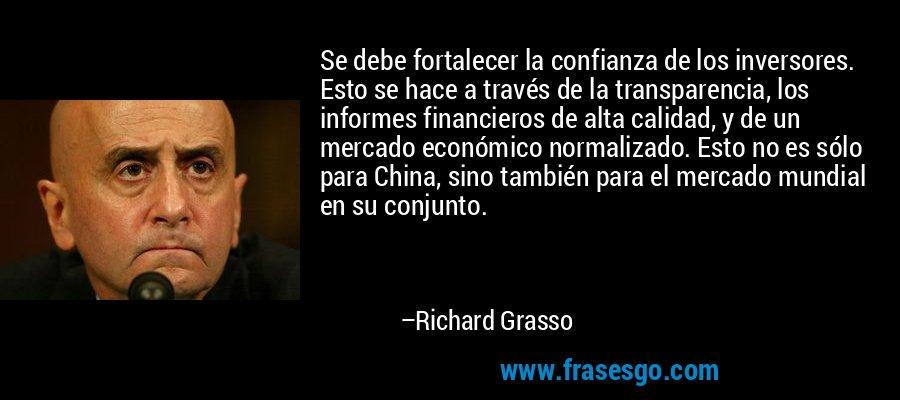 Se debe fortalecer la confianza de los inversores. Esto se hace a través de la transparencia, los informes financieros de alta calidad, y de un mercado económico normalizado. Esto no es sólo para China, sino también para el mercado mundial en su conjunto. – Richard Grasso