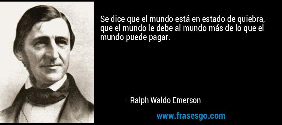 Se dice que el mundo está en estado de quiebra, que el mundo le debe al mundo más de lo que el mundo puede pagar. – Ralph Waldo Emerson