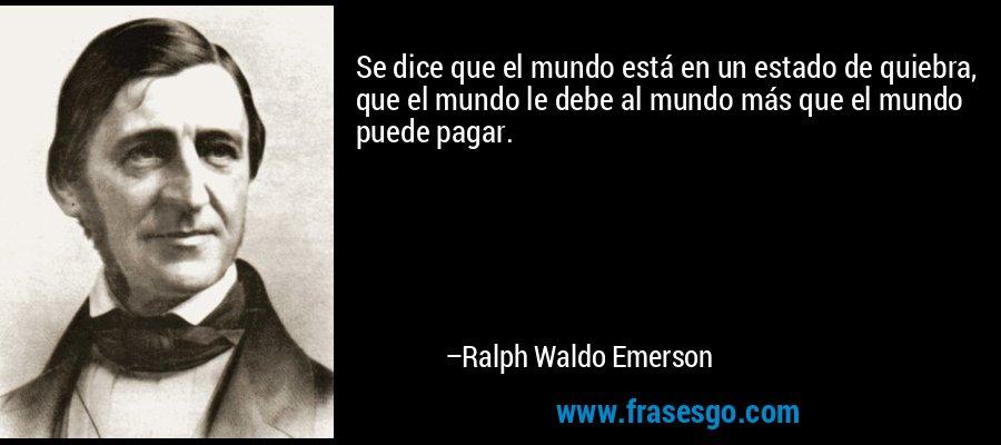 Se dice que el mundo está en un estado de quiebra, que el mundo le debe al mundo más que el mundo puede pagar. – Ralph Waldo Emerson
