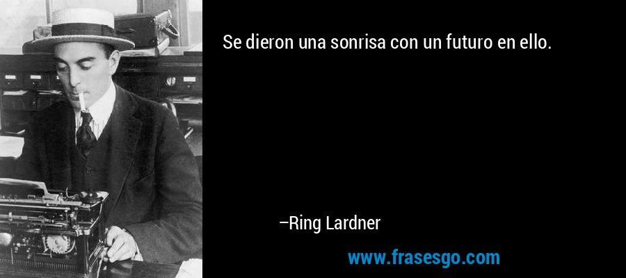 Se dieron una sonrisa con un futuro en ello. – Ring Lardner