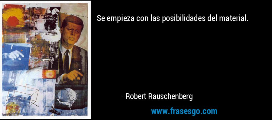 Se empieza con las posibilidades del material. – Robert Rauschenberg