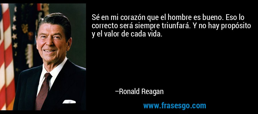 Sé en mi corazón que el hombre es bueno. Eso lo correcto será siempre triunfará. Y no hay propósito y el valor de cada vida. – Ronald Reagan