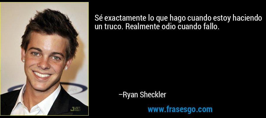 Sé exactamente lo que hago cuando estoy haciendo un truco. Realmente odio cuando fallo. – Ryan Sheckler